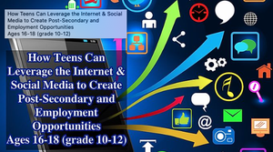 How Teens Can Leverage the Internet & Social Media to Create Post-Secondary and Employment Opportunities Ages 16-18 (grade 10-12)