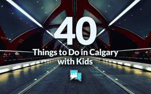 40 Things to Do in Calgary with your Kids