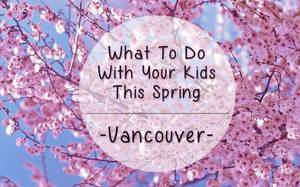15 Things to Do with Your Kids This Spring in Vancouver