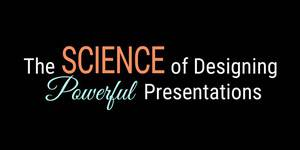 The Science of Designing Powerful Presentations