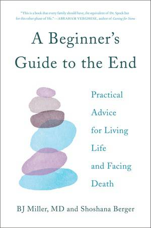 A Beginners Guide to the End: Practical Advice for Living Life and Facing Death with Shoshana Berger & Dr. BJ Miller