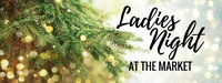 Ladies Night at the Market - Holiday Edition